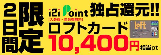 ロフトカード発行&利用で10,400円相当が貰える!i2iポイント経由